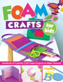 Foam Crafts for Kids : Over 100 Colorful Craft Foam Projects to Make with Your Kids, Paperback / softback Book