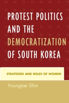 Protest Politics and the Democratization of South Korea : Strategies and Roles of Women, Paperback Book