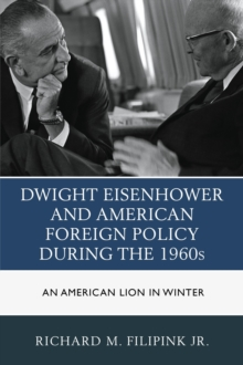 Dwight Eisenhower and American Foreign Policy During the 1960s : An American Lion in Winter, Hardback Book