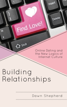 Building Relationships : Online Dating and the New Logics of Internet Culture, Hardback Book