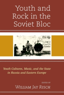 Youth and Rock in the Soviet Bloc : Youth Cultures, Music, and the State in Russia and Eastern Europe, Paperback Book