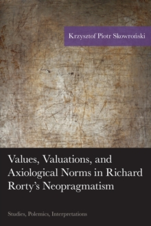 Values, Valuations, and Axiological Norms in Richard Rorty's Neopragmatism : Studies, Polemics, Interpretations, EPUB eBook