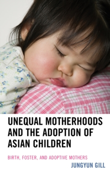 Unequal Motherhoods and the Adoption of Asian Children : Birth, Foster, and Adoptive Mothers, Hardback Book