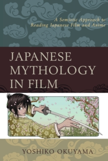 Japanese Mythology in Film : A Semiotic Approach to Reading Japanese Film and Anime, Paperback Book