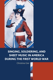 Singing, Soldiering, and Sheet Music in America during the First World War, Hardback Book