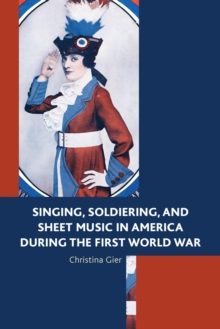 Singing, Soldiering, and Sheet Music in America during the First World War, EPUB eBook