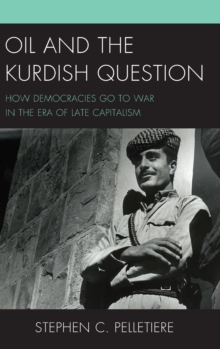 Oil and the Kurdish Question : How Democracies Go to War in the Era of Late Capitalism, Hardback Book