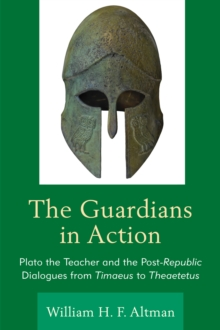 The Guardians in Action : Plato the Teacher and the Post-Republic Dialogues from Timaeus to Theaetetus, Hardback Book