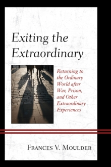 Exiting the Extraordinary : Returning to the Ordinary World after War, Prison, and Other Extraordinary Experiences, Hardback Book