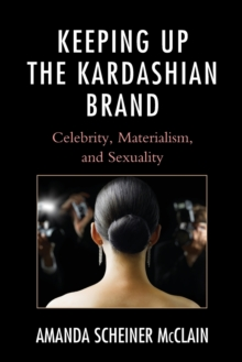 Keeping Up the Kardashian Brand : Celebrity, Materialism, and Sexuality, Paperback Book