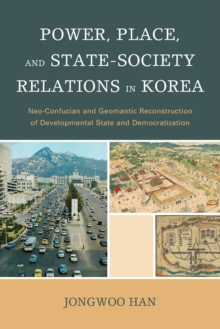 Power, Place, and State-Society Relations in Korea : Neo-Confucian and Geomantic Reconstruction of Developmental State and Democratization, Paperback Book