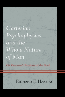 Cartesian Psychophysics and the Whole Nature of Man : On Descartes's Passions of the Soul, Hardback Book