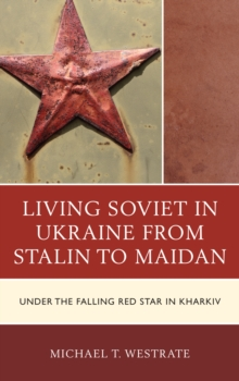 Living Soviet in Ukraine from Stalin to Maidan : Under the Falling Red Star in Kharkiv, Hardback Book