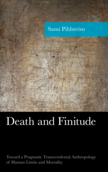Death and Finitude : Toward a Pragmatic Transcendental Anthropology of Human Limits and Mortality, Hardback Book