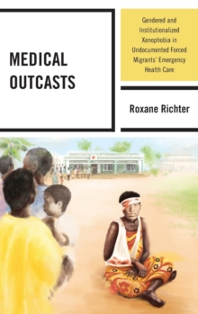 Medical Outcasts : Gendered and Institutionalized Xenophobia in Undocumented Forced Migrants' Emergency Health Care, Hardback Book