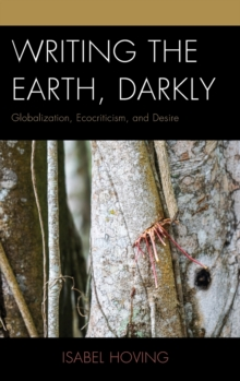 Writing the Earth, Darkly : Globalization, Ecocriticism, and Desire, Hardback Book