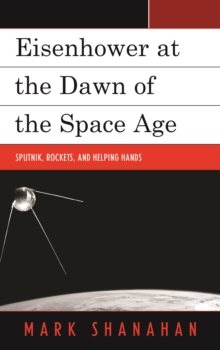 Eisenhower at the Dawn of the Space Age : Sputnik, Rockets, and Helping Hands, Hardback Book