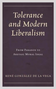 Tolerance and Modern Liberalism : From Paradox to Aretaic Moral Ideal, Hardback Book