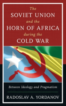 The Soviet Union and the Horn of Africa During the Cold War : Between Ideology and Pragmatism, Hardback Book