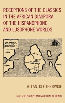 Receptions of the Classics in the African Diaspora of the Hispanophone and Lusophone Worlds : Atlantis Otherwise, Hardback Book