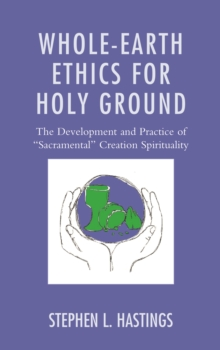 "Whole-Earth Ethics for Holy Ground : The Development and Practice of ""Sacramental"" Creation Spirituality, Hardback Book"