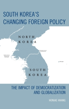 South Korea's Changing Foreign Policy : The Impact of Democratization and Globalization, Hardback Book