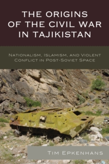 The Origins of the Civil War in Tajikistan : Nationalism, Islamism, and Violent Conflict in Post-Soviet Space, Hardback Book