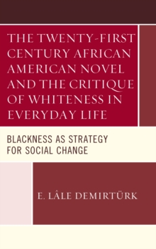 The Twenty-First Century African American Novel and the Critique of Whiteness in Everyday Life : Blackness as Strategy for Social Change, Hardback Book
