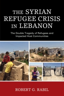 The Syrian Refugee Crisis in Lebanon : The Double Tragedy of Refugees and Impacted Host Communities, Hardback Book