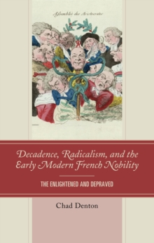 Decadence, Radicalism, and the Early Modern French Nobility : The Enlightened and Depraved, Hardback Book