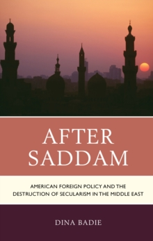 After Saddam : American Foreign Policy and the Destruction of Secularism in the Middle East, Hardback Book