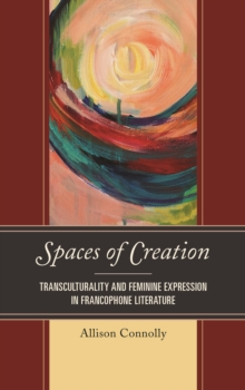 Spaces of Creation : Transculturality and Feminine Expression in Francophone Literature, Hardback Book
