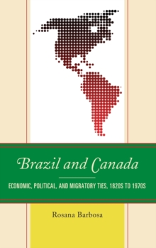 Brazil and Canada : Economic, Political, and Migratory Ties, 1820s to 1970s, Hardback Book