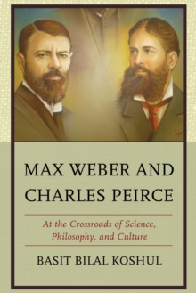 Max Weber and Charles Peirce : At the Crossroads of Science, Philosophy, and Culture, Paperback Book