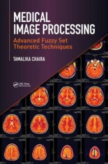 Medical Image Processing : Advanced Fuzzy Set Theoretic Techniques, Hardback Book