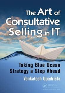 The Art of Consultative Selling in IT : Taking Blue Ocean Strategy a Step Ahead, Paperback Book