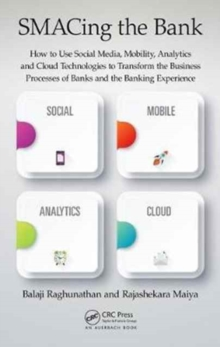SMACing the Bank : How to Use Social Media, Mobility, Analytics and Cloud Technologies to Transform the Business Processes of Banks and the Banking Experience, Hardback Book