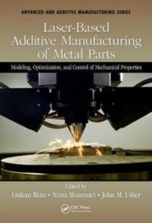 Laser-Based Additive Manufacturing of Metal Parts : Modeling, Optimization, and Control of Mechanical Properties, Hardback Book