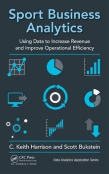 Sport Business Analytics : Using Data to Increase Revenue and Improve Operational Efficiency, Hardback Book