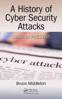 A History of Cyber Security Attacks : 1980 to Present, Hardback Book