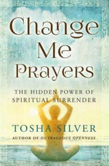 Change Me Prayers : The Hidden Power of Spiritual Surrender, Paperback / softback Book
