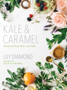 Kale & Caramel : Recipes for Body, Heart, and Table, Paperback / softback Book