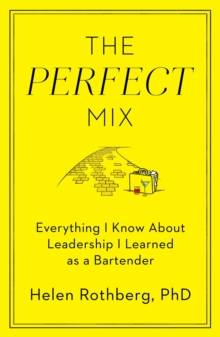 The Perfect Mix : Everything I Know About Leadership I Learned as a Bartender, Hardback Book