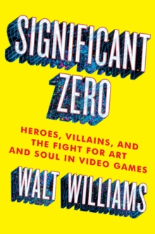 Significant Zero : Heroes, Villains, and the Fight for Art and Soul in Video Games, Hardback Book