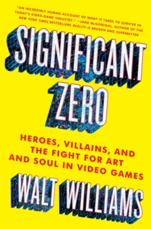 Significant Zero : Heroes, Villains, and the Fight for Art and Soul in Video Games, Paperback / softback Book