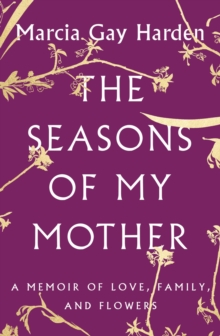 The Seasons of My Mother : A Memoir of Love, Family, and Flowers, Hardback Book