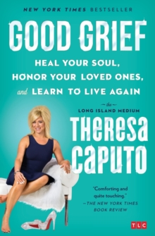 Good Grief : Heal Your Soul, Honor Your Loved Ones, and Learn to Live Again, Paperback Book