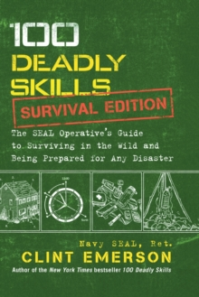 100 Deadly Skills: Survival Edition : The Seal Operative's Guide to Surviving in the Wild and Being Prepared for Any Disaster, Paperback Book