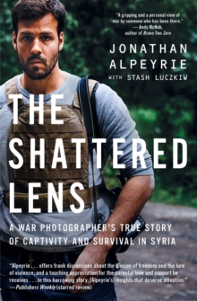 The Shattered Lens : A War Photographer's True Story of Captivity and Survival in Syria, Paperback / softback Book
