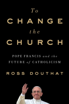 To Change the Church : Pope Francis and the Future of Catholicism, Hardback Book